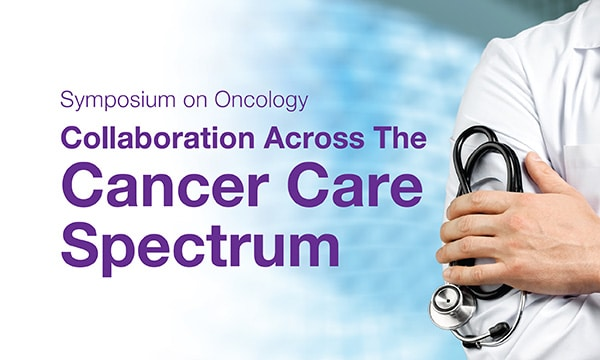 Symposium on Oncology – Collaboration Across The Cancer Care Spectrum